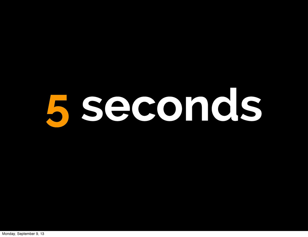 5 seconds Monday, September 9, 13