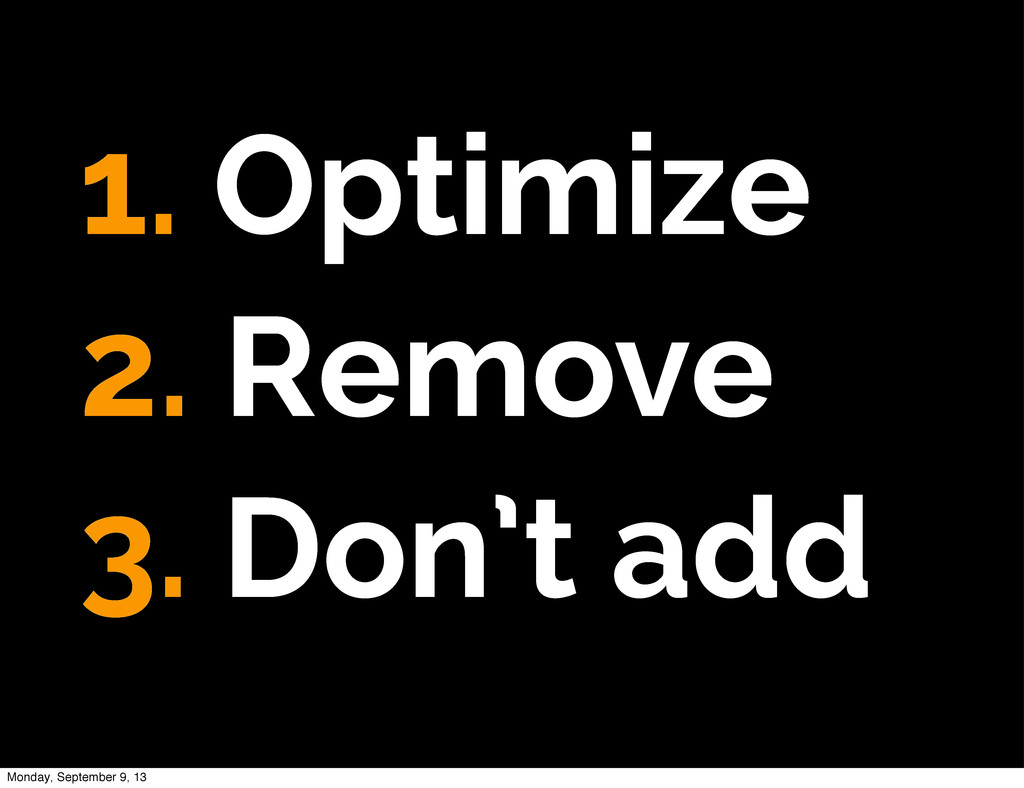 1. Optimize 2. Remove 3. Don't add Monday, Sept...