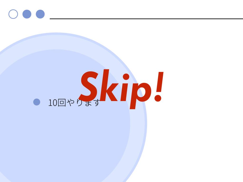 10 Skip!