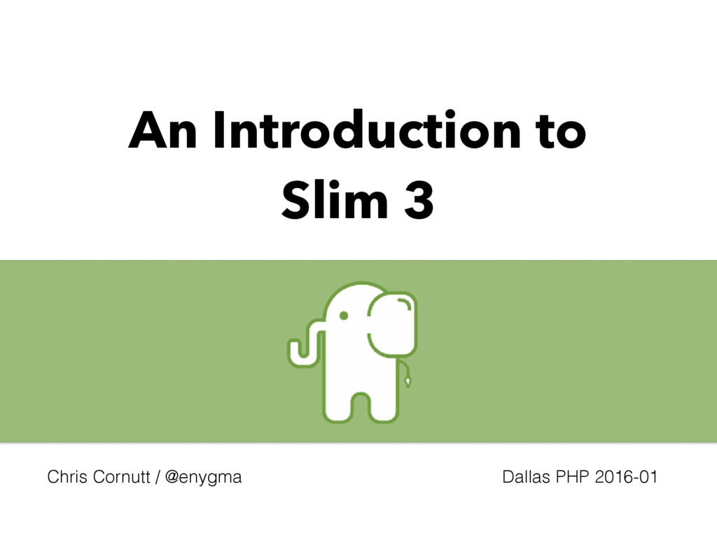An Introduction to Slim 3 Chris Cornutt / @enyg...
