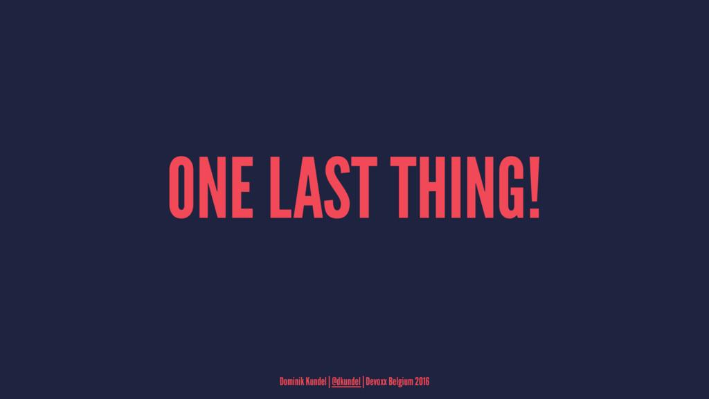 ONE LAST THING! Dominik Kundel | @dkundel | Dev...