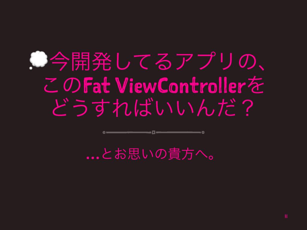 !ࠓ։ൃͯ͠ΔΞϓϦͷɺ ͜ͷFat ViewControllerΛ Ͳ͏͢Ε͍͍Μͩʁ …...