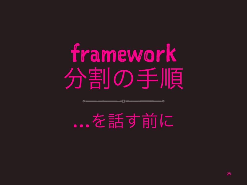framework ׂͷखॱ …Λ͢લʹ 24