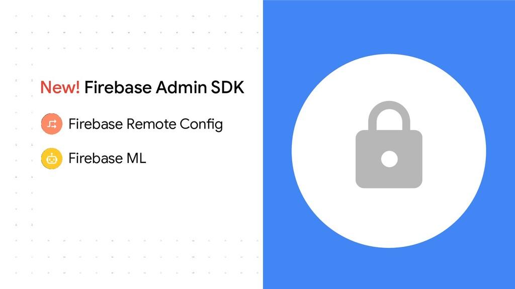 New! Firebase Admin SDK ● Firebase Remote Confi...