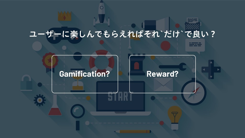 Gamification? Reward? Ϣʔβʔʹָ͠ΜͰ΋Β͑Ε͹ͦΕA͚ͩAͰྑ͍ʁ