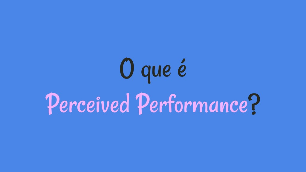 O que é Perceived Performance?
