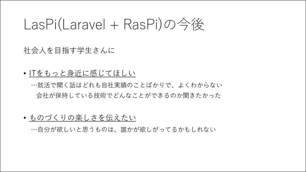 LasPi(Laravel + RasPi)の今後 社会人を目指す学生さんに • ITをもっと...