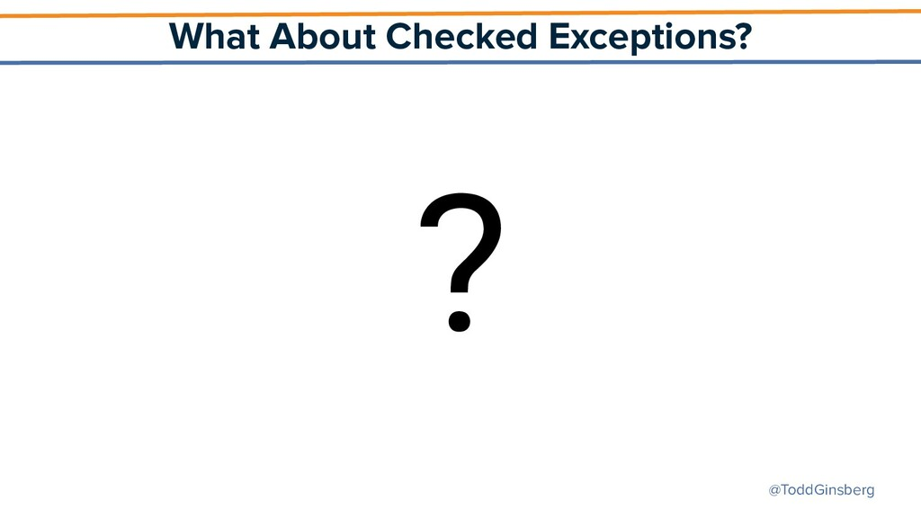 @ToddGinsberg What About Checked Exceptions? ?