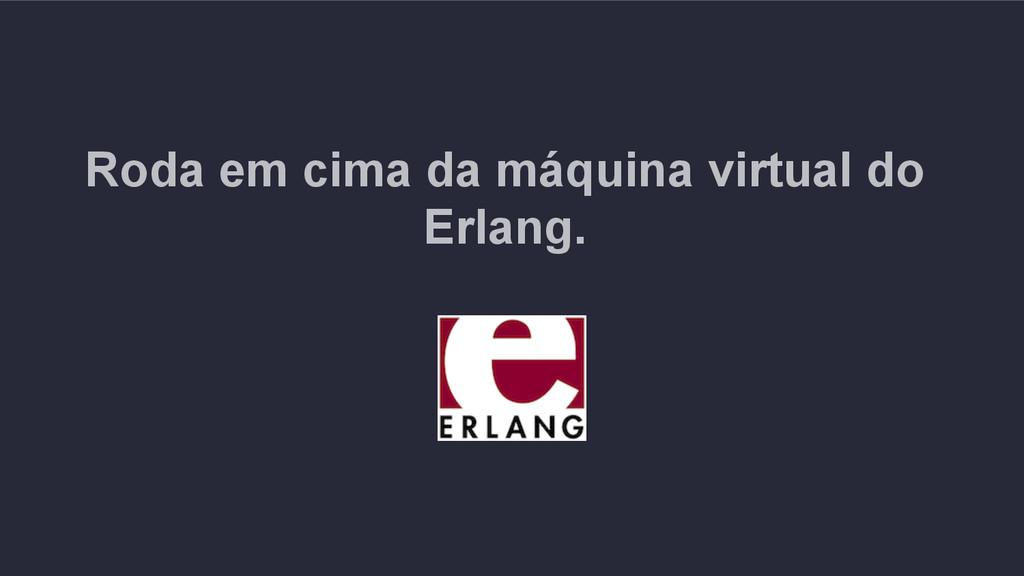 Roda em cima da máquina virtual do Erlang.
