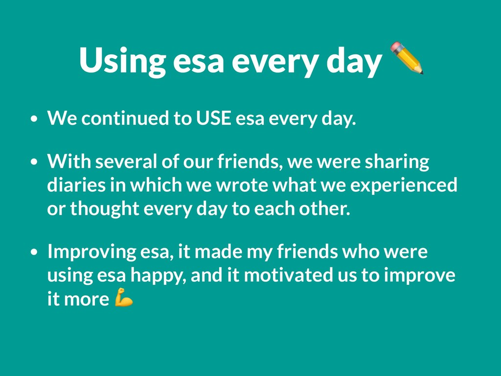 • We continued to USE esa every day. • With sev...