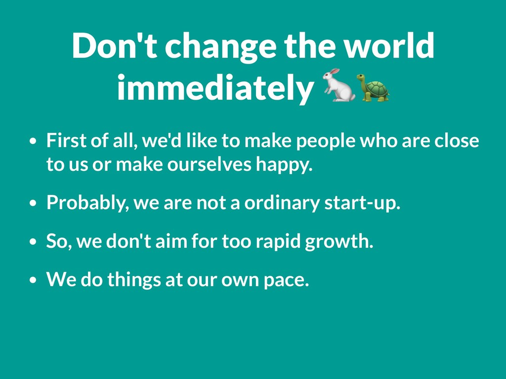 Don't change the world immediately  • First of ...