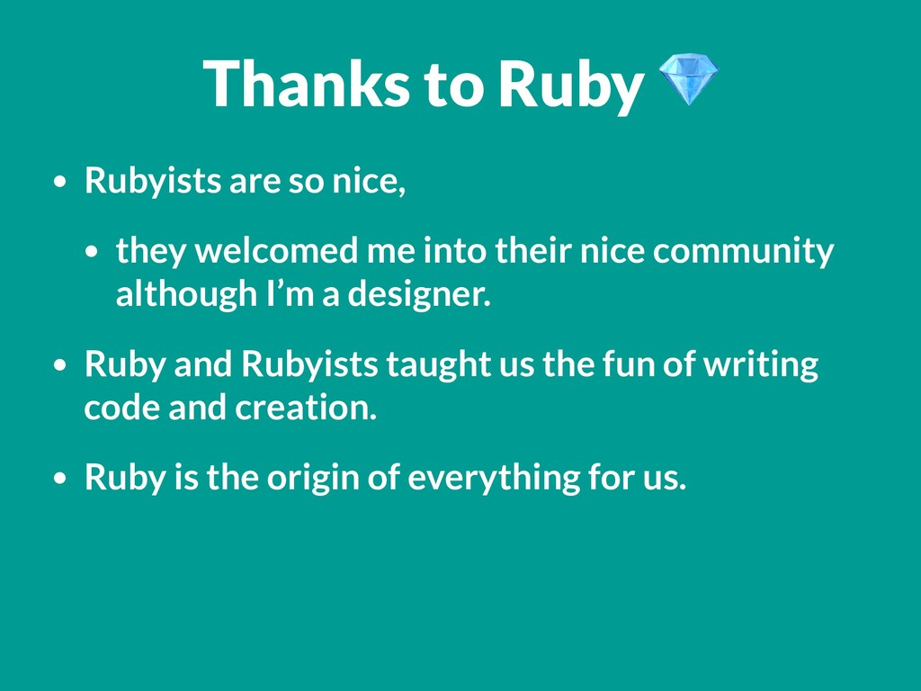 Thanks to Ruby  • Rubyists are so nice, • they ...