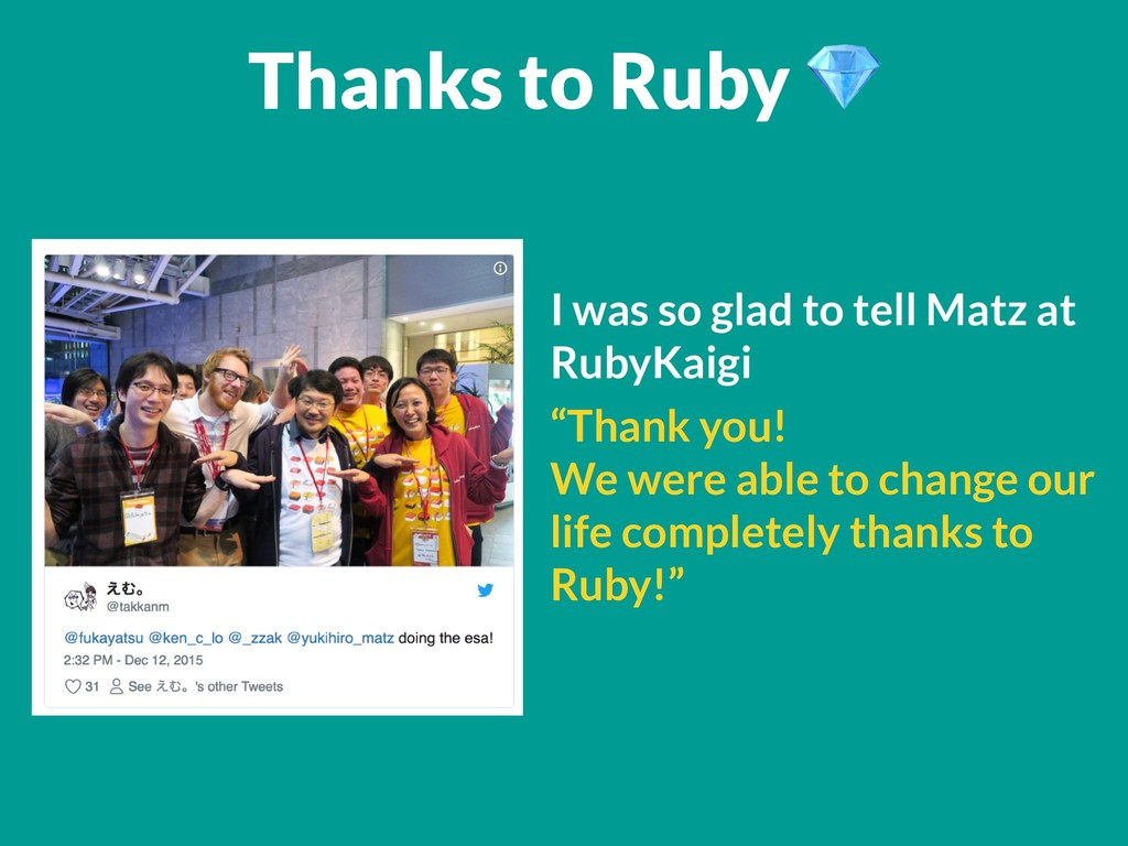 Thanks to Ruby  I was so glad to tell Matz at R...