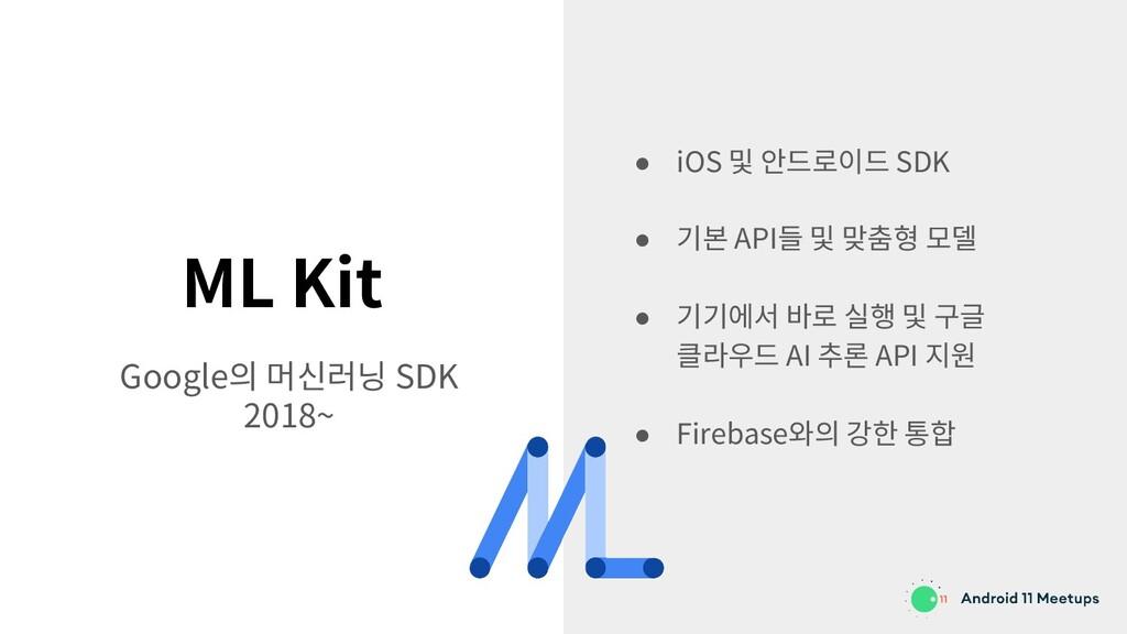ML Kit Google의 머신러닝 SDK 2018~ ● iOS 및 안드로이드 SDK...