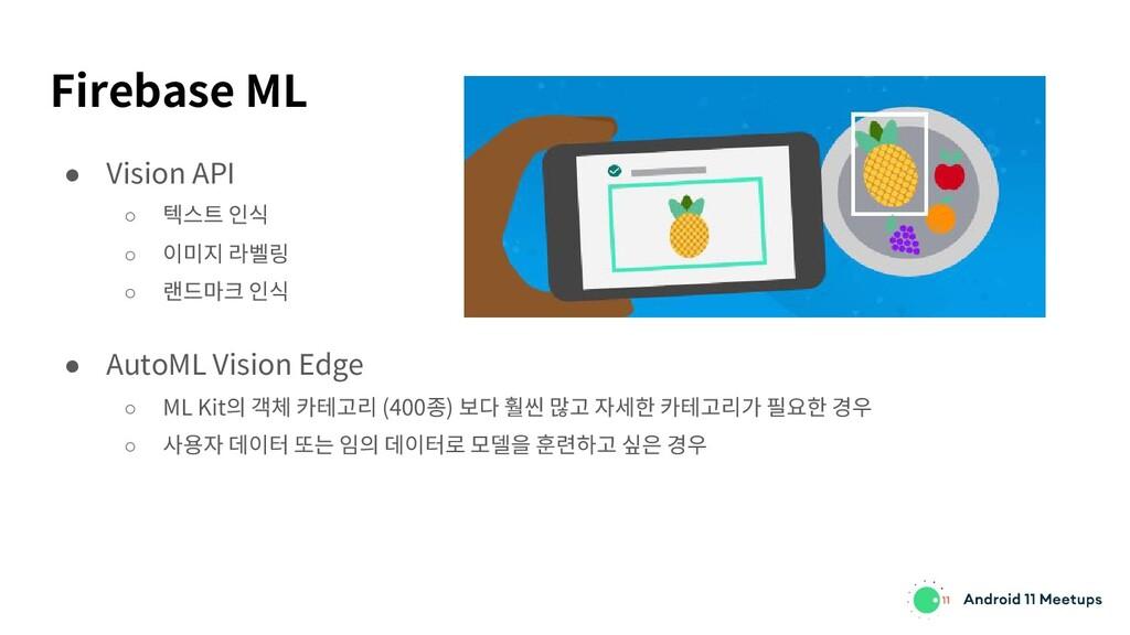 Firebase ML ● Vision API ○ 텍스트 인식 ○ 이미지 라벨링 ○ 랜...