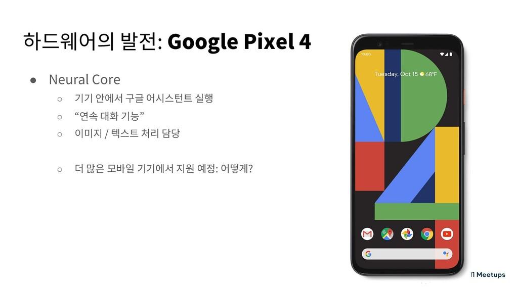 하드웨어의 발전: Google Pixel 4 ● Neural Core ○ 기기 안에서...