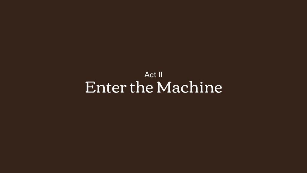 Act II Enter the Machine