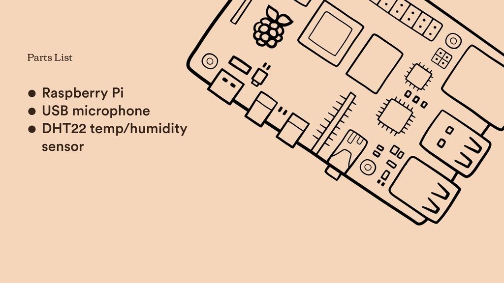 Parts List • Raspberry Pi • USB microphone • DH...