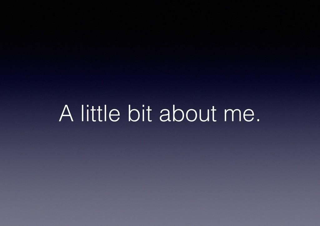 A little bit about me.