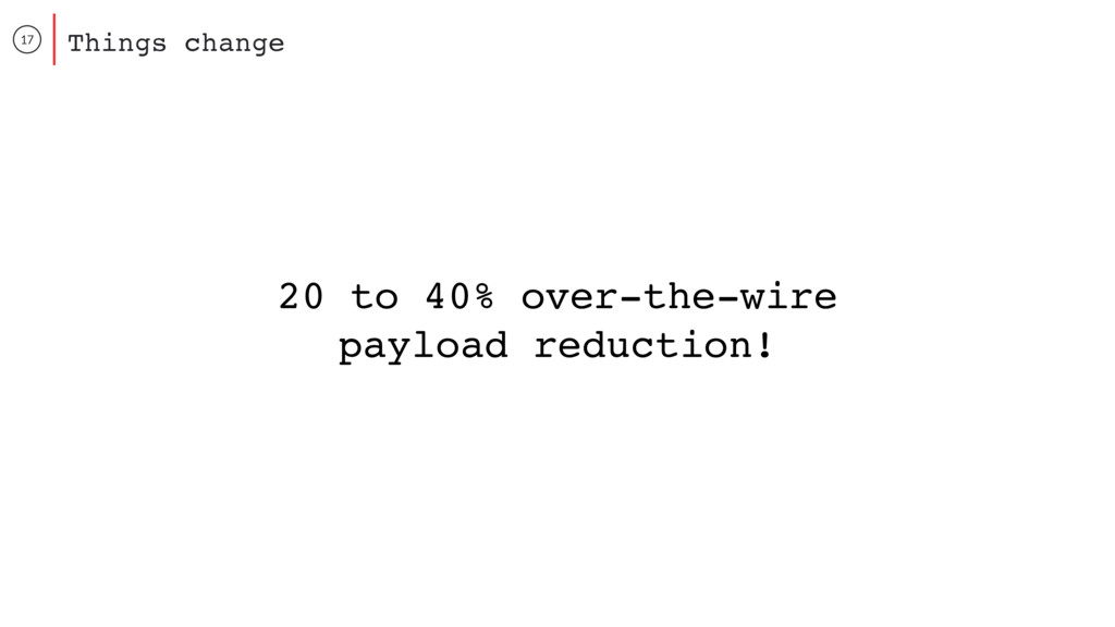 17 Things change 20 to 40% over-the-wire