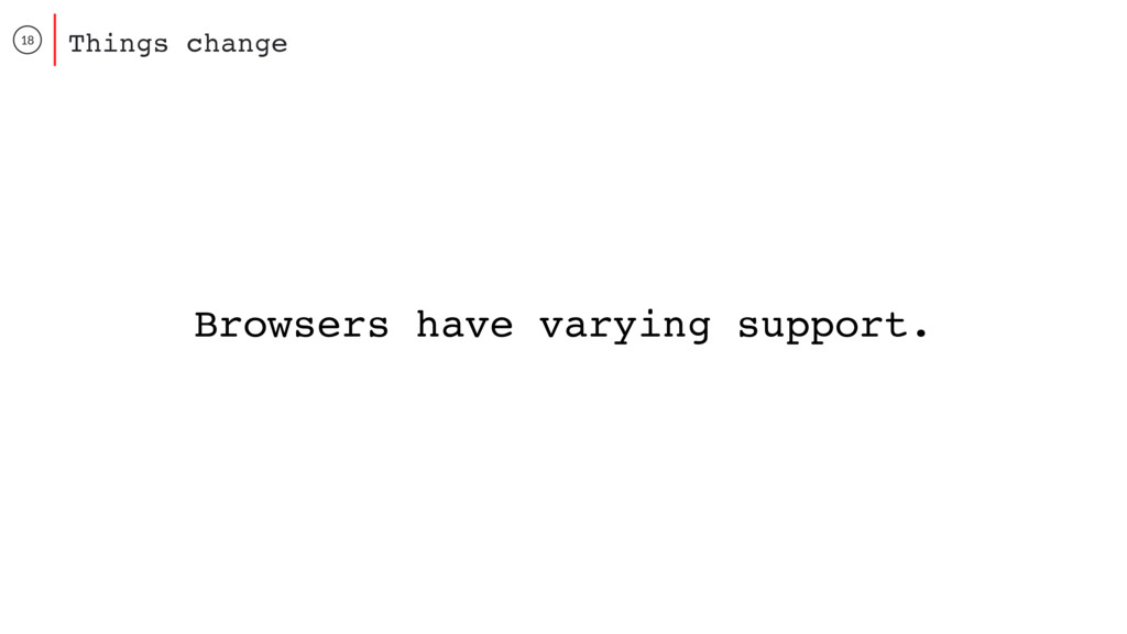 18 Things change Browsers have varying support.