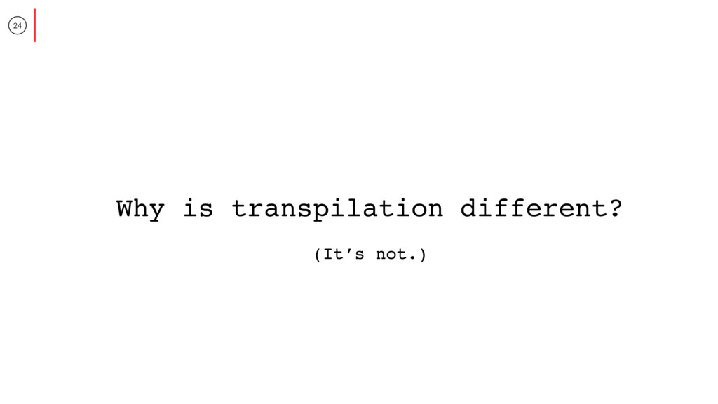 24 Why is transpilation different? (It's not.)