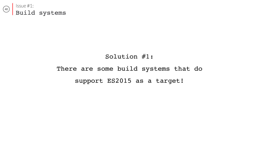 40 Issue #1: Build systems Solution #1: There a...