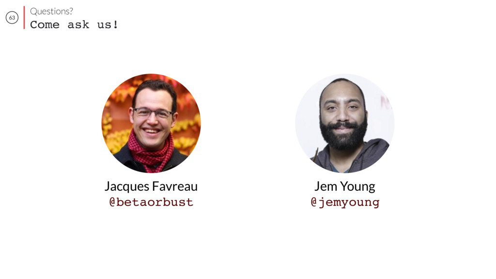 63 Jem Young @jemyoung Jacques Favreau @betaorb...