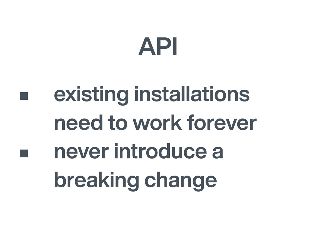 API • existing installations need to work forev...