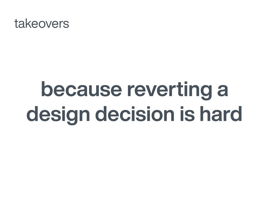 because reverting a design decision is hard tak...