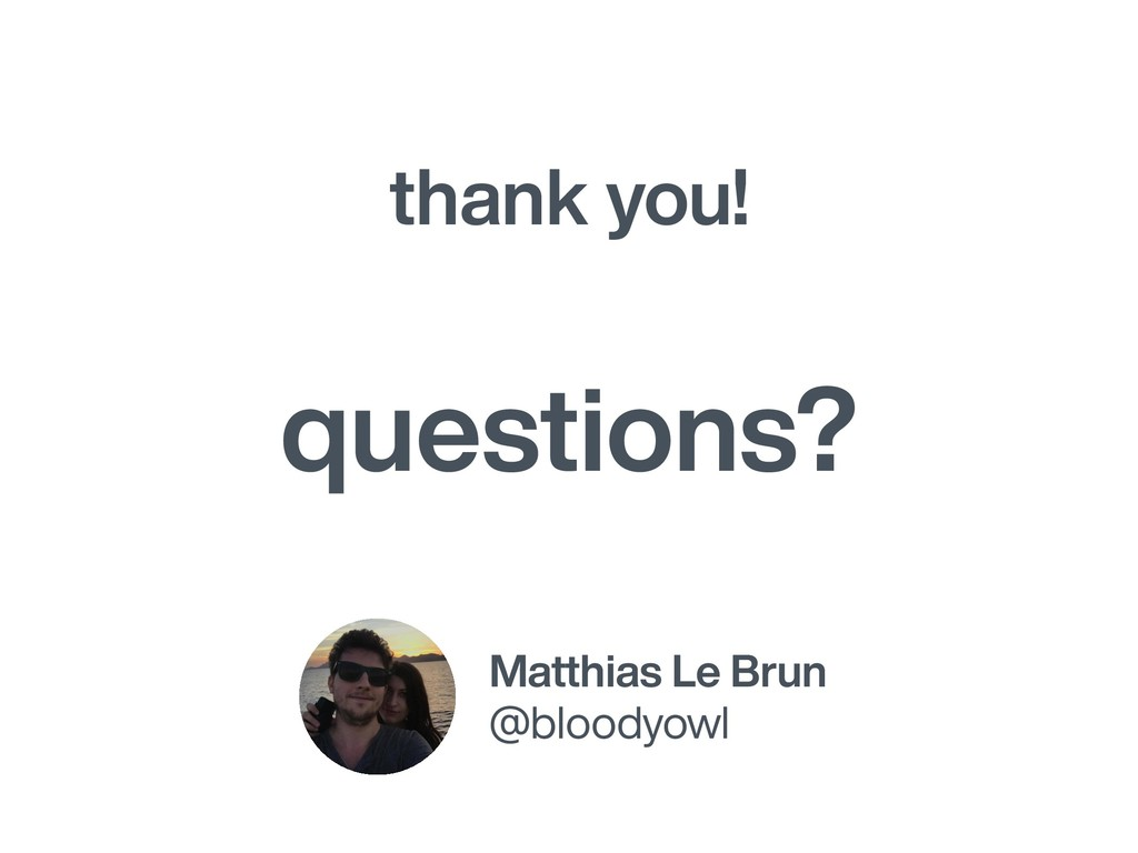 thank you! Matthias Le Brun @bloodyowl question...