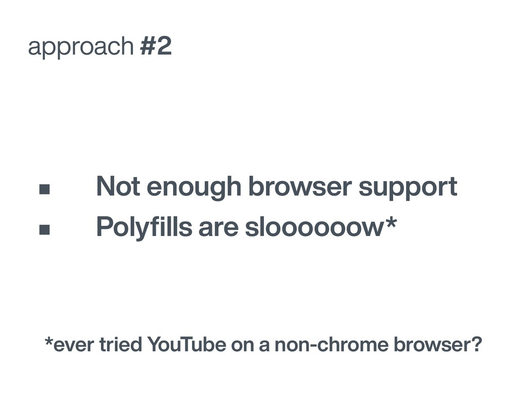 approach #2 • Not enough browser support • Poly...