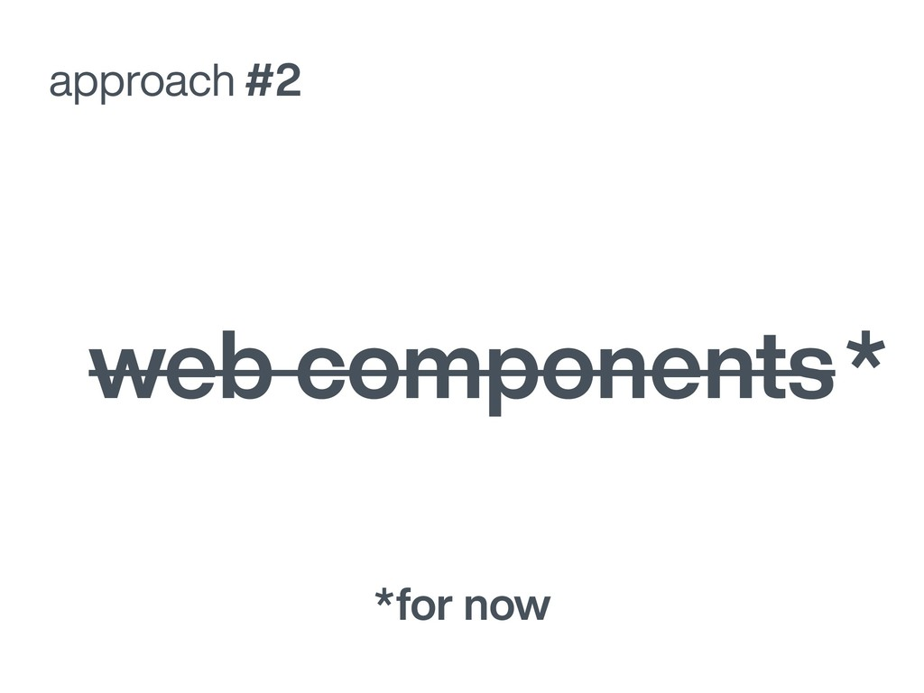approach #2 web components *for now *
