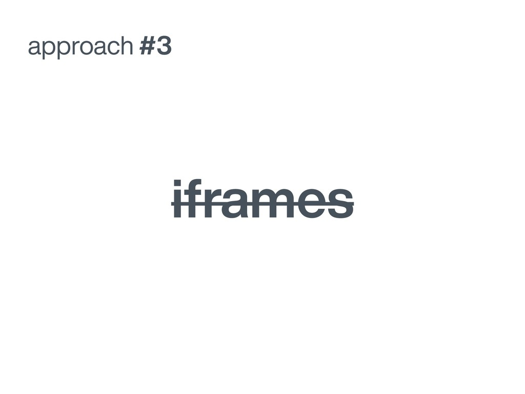 approach #3 iframes