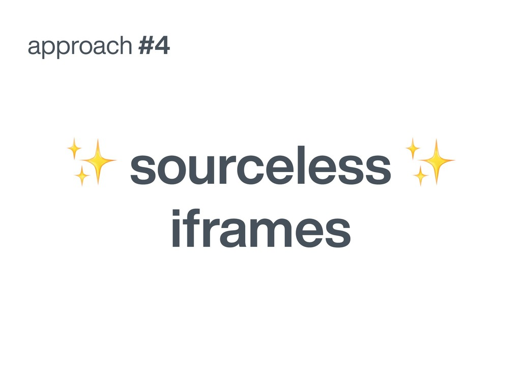 approach #4 ✨ sourceless ✨ iframes