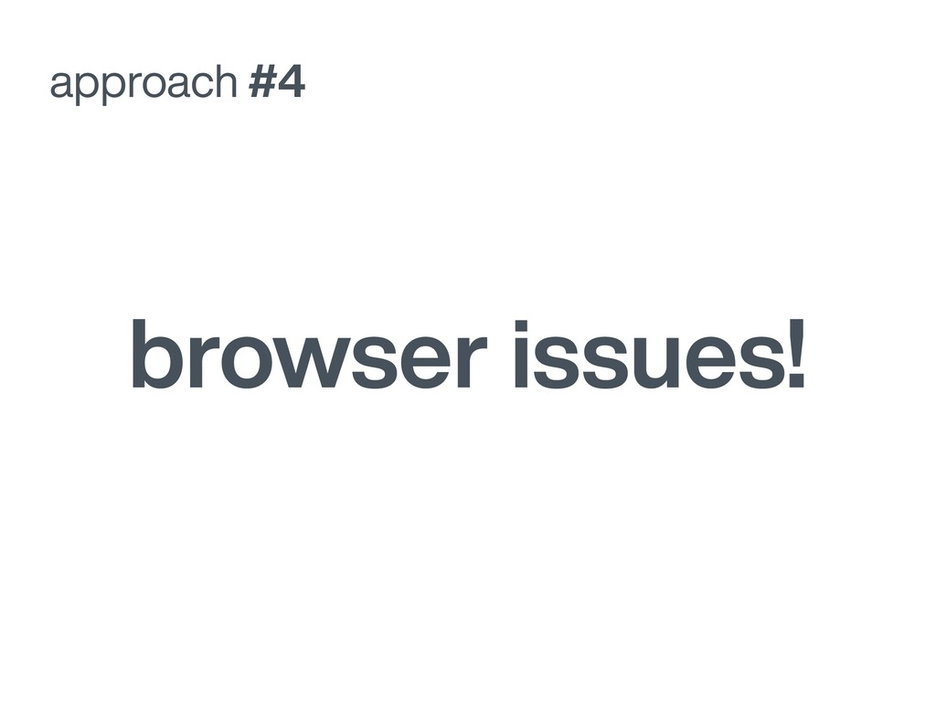 approach #4 browser issues!