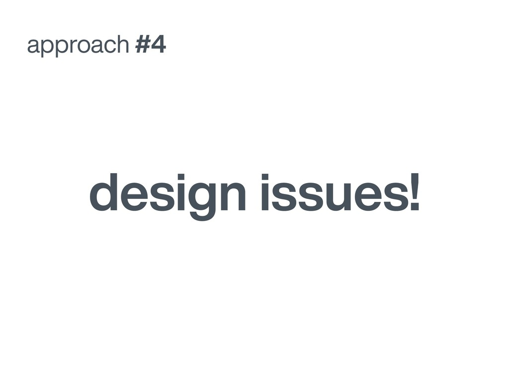approach #4 design issues!