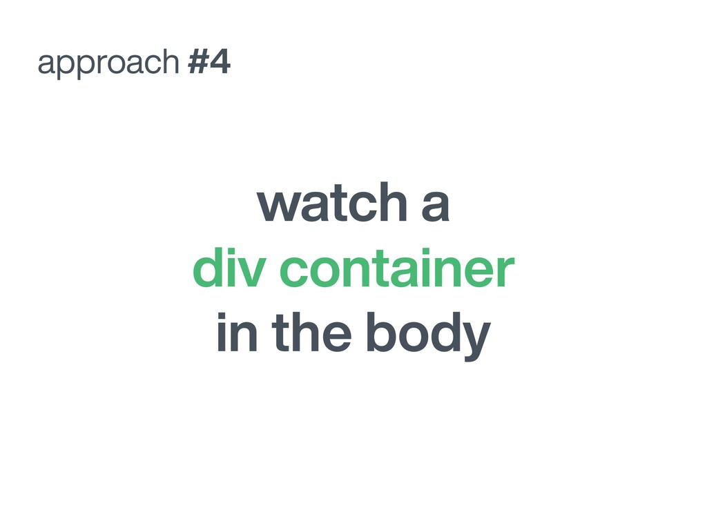 watch a div container in the body approach #4