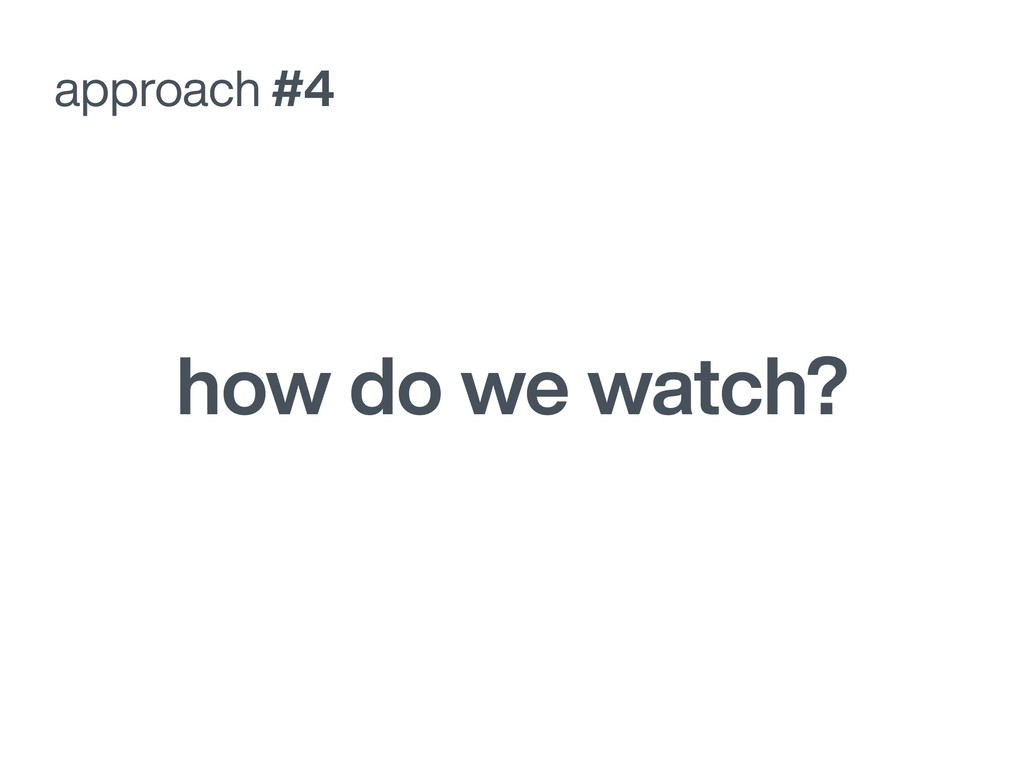 how do we watch? approach #4