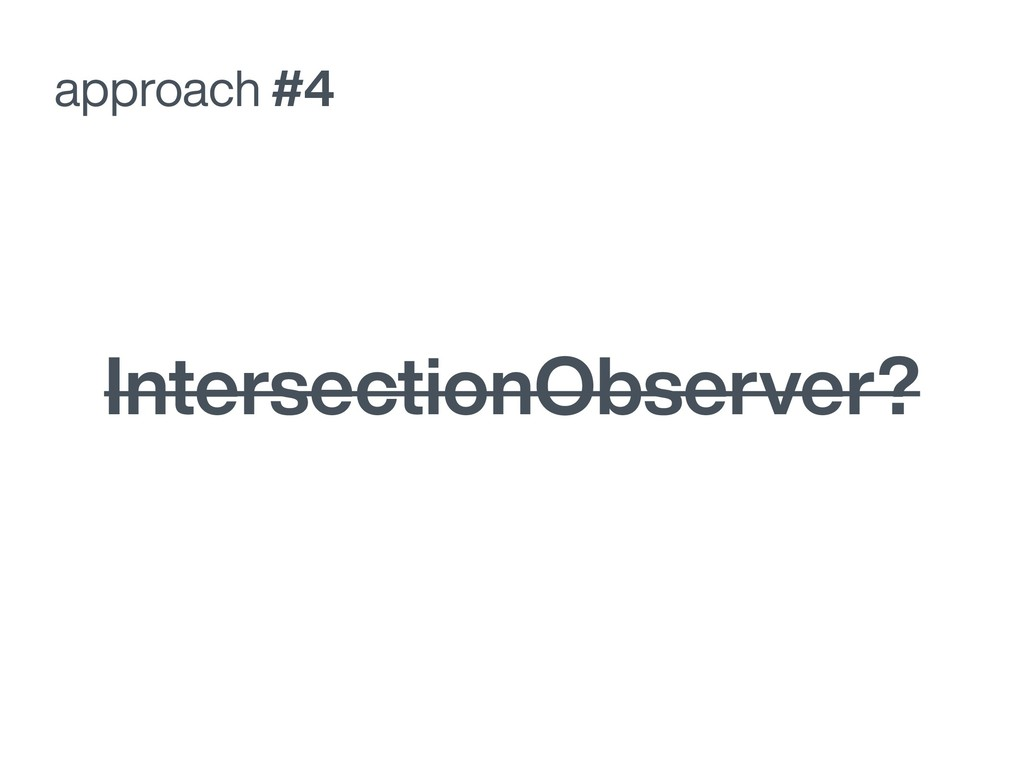 approach #4 IntersectionObserver?