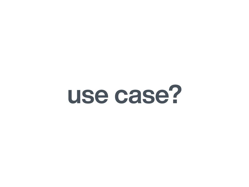 use case?