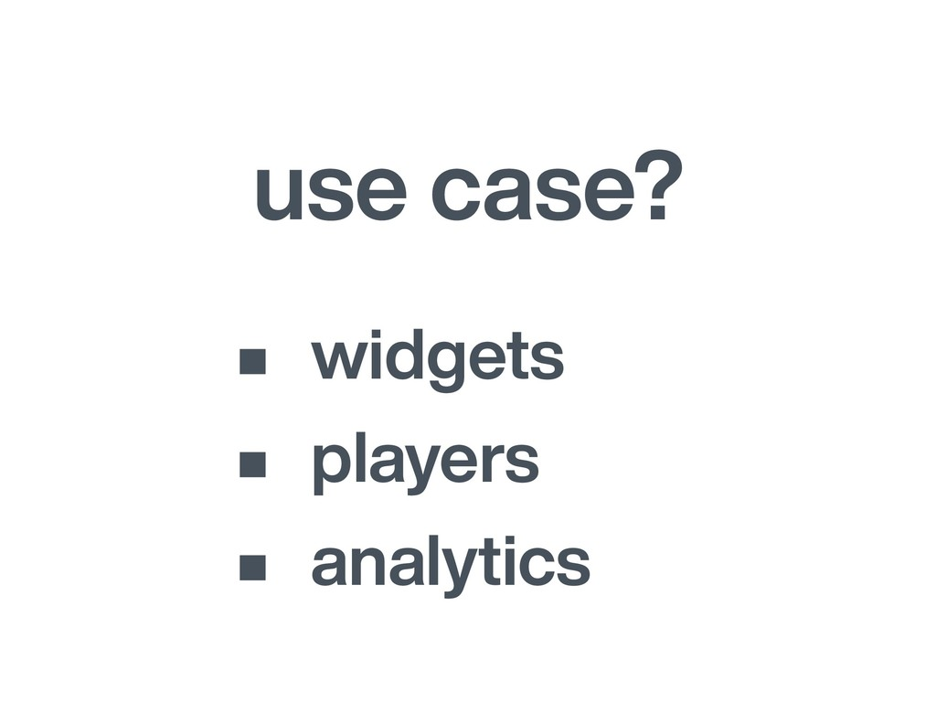 use case? • widgets • players • analytics