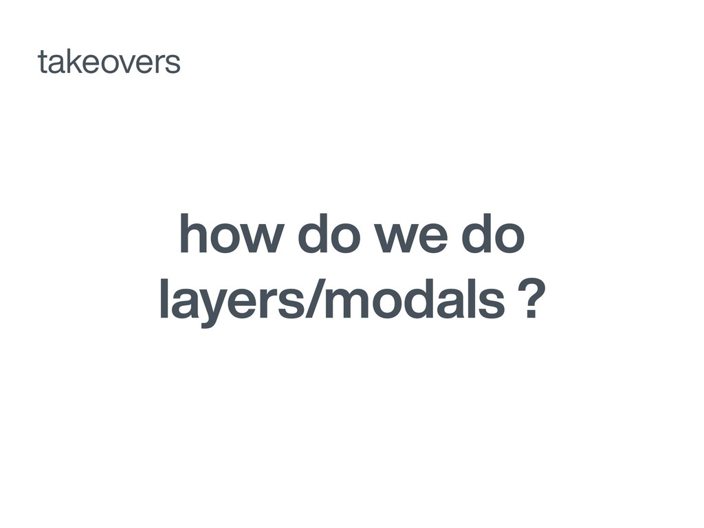 how do we do layers/modals ? takeovers
