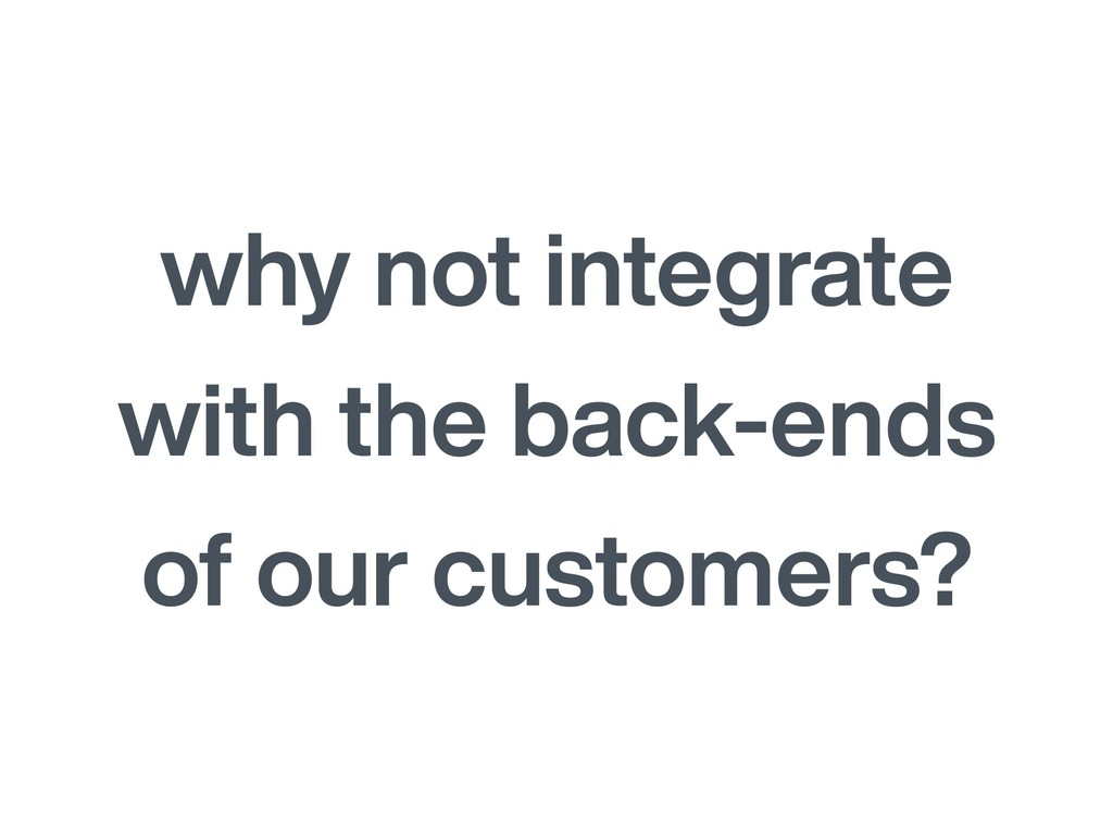 why not integrate with the back-ends of our cus...