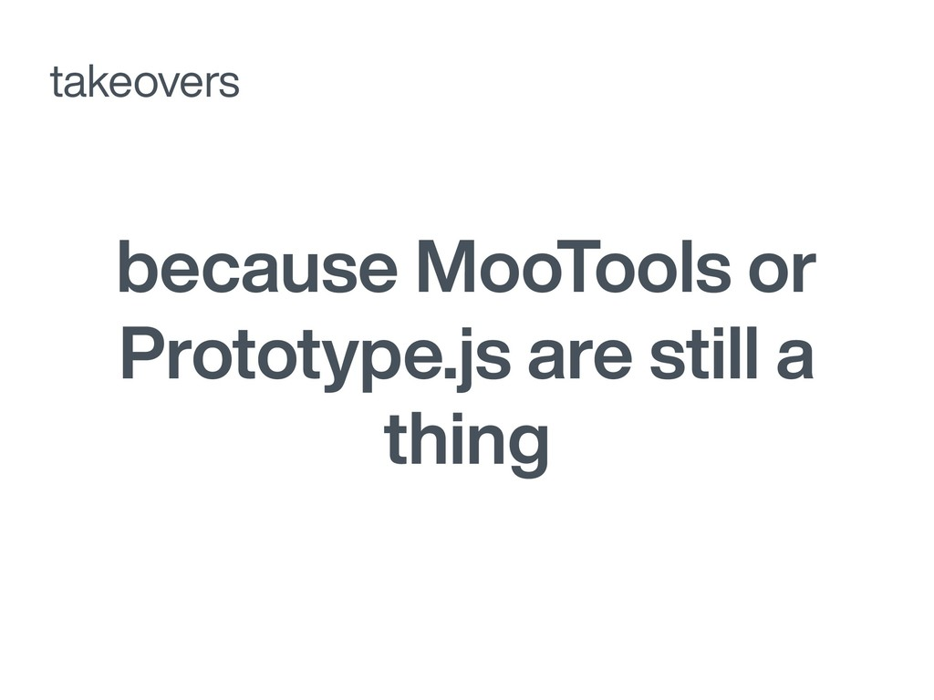 because MooTools or Prototype.js are still a th...