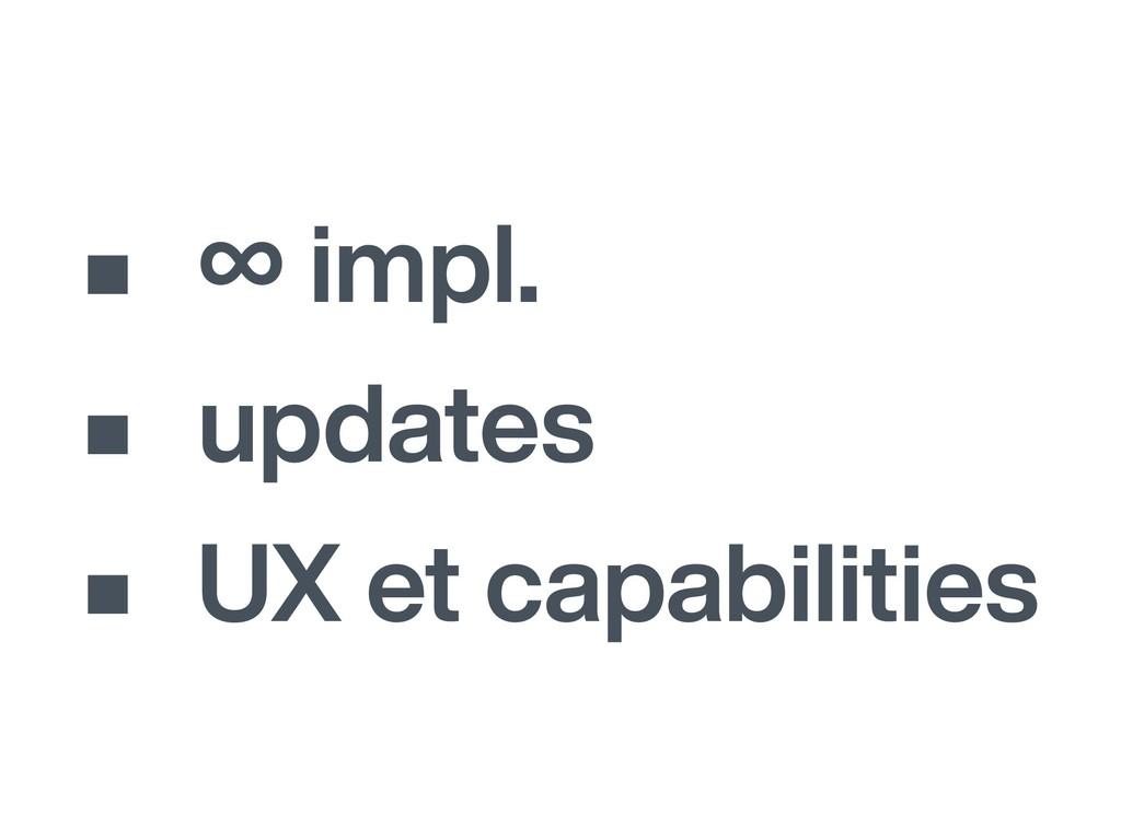 • ∞ impl. • updates • UX et capabilities