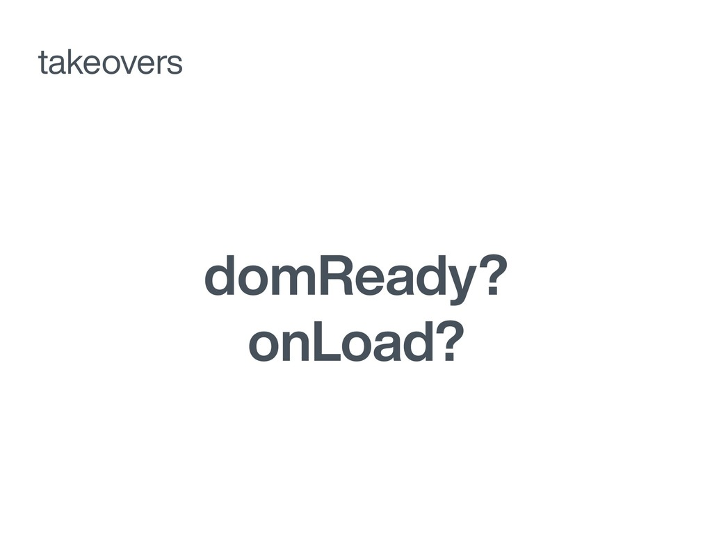 domReady? onLoad? takeovers