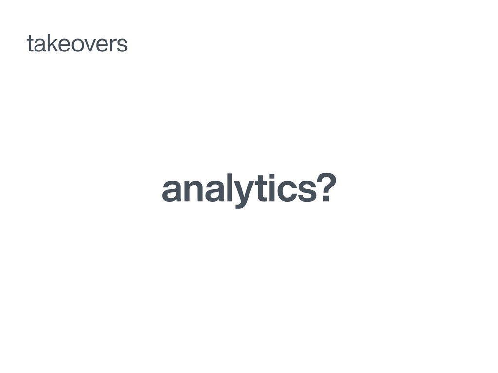 analytics? takeovers