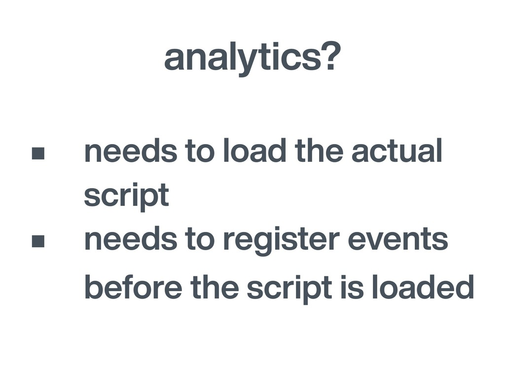 analytics? • needs to load the actual script • ...