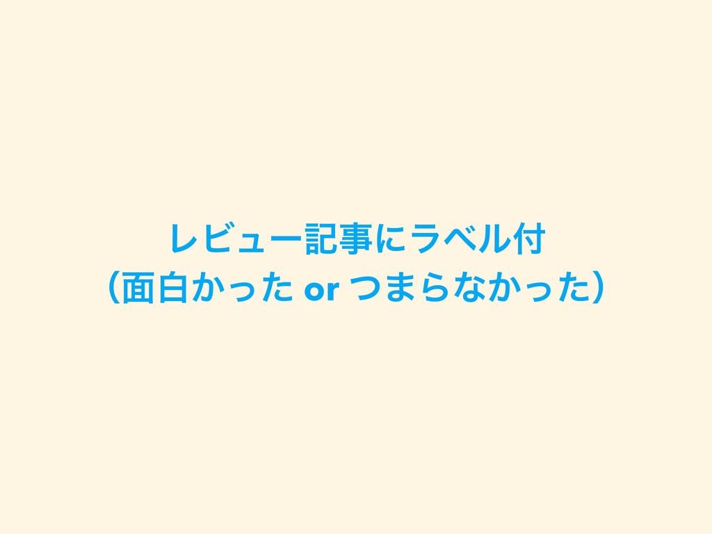 ϨϏϡʔهʹϥϕϧ ʢ໘ന͔ͬͨ or ͭ·Βͳ͔ͬͨʣ